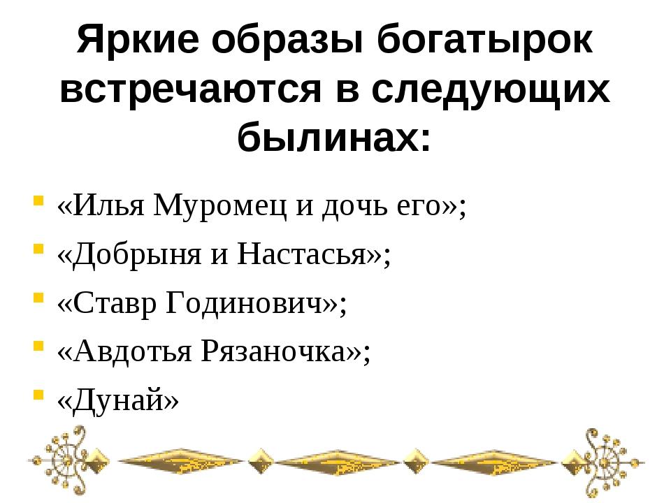 Яркие образы богатырок встречаются в следующих былинах: «Илья Муромец и дочь...