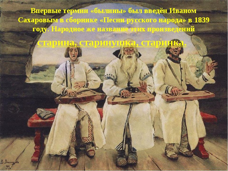 Впервые термин «былины» был введён Иваном Сахаровым в сборнике «Песни русско...