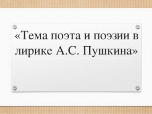 «Тема поэта и поэзии в лирике А.С. Пушкина»