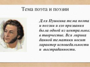 Тема поэта и поэзии Для Пушкина тема поэта и поэзии и его призвания была одно