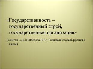 «Государственность – государственный строй, государственная организация» (Ож