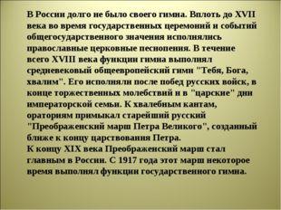 В России долго не было своего гимна. Вплоть до ХVII века во время государстве