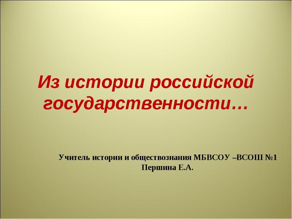 Из истории российской государственности… Учитель истории и обществознания МБВ...