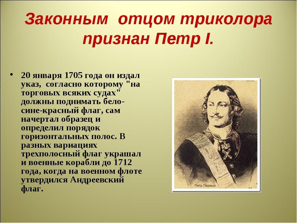 Законным отцом триколора признан Петр I. 20 января 1705 года он издал указ,...