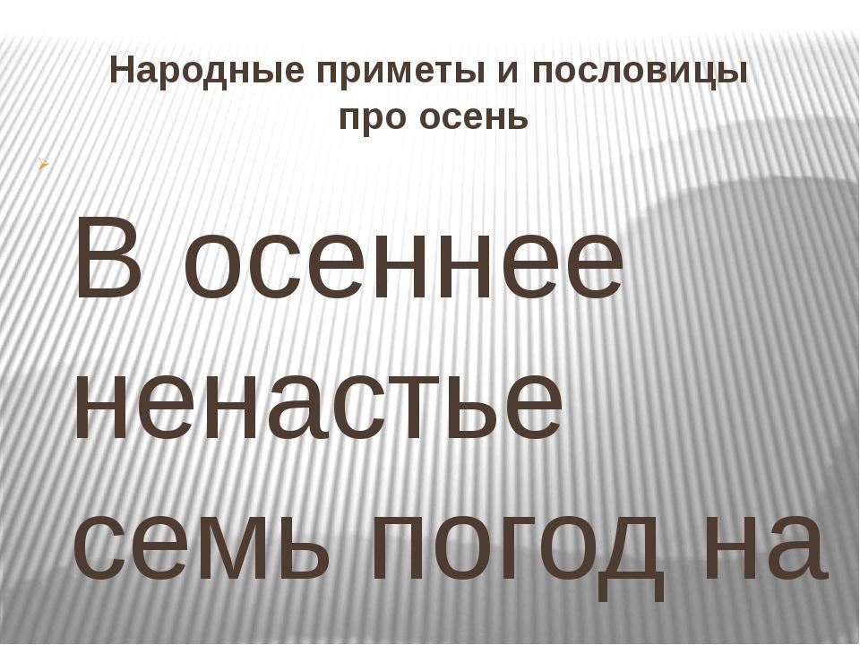 Народные приметы и пословицы про осень В осеннее ненастье семь погод на дворе...
