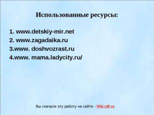 Использованные ресурсы: 1. www.detskiy-mir.net 2. www.zagadaika.ru 3.www. dos