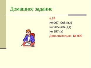 Домашнее задание п.24 № 967- 968 (в,г) № 965-966 (в,г) № 997 (а) Дополнительн
