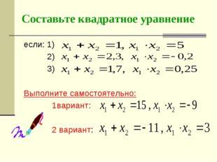 Составьте квадратное уравнение если: 1) 2) 3) Выполните самостоятельно: 1вари