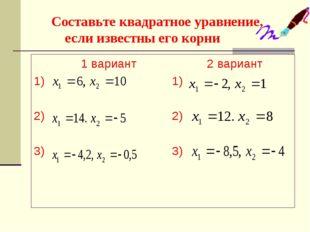 Составьте квадратное уравнение, если известны его корни 1 вариант 2 вариант
