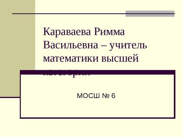 Караваева Римма Васильевна – учитель математики высшей категории МОСШ № 6