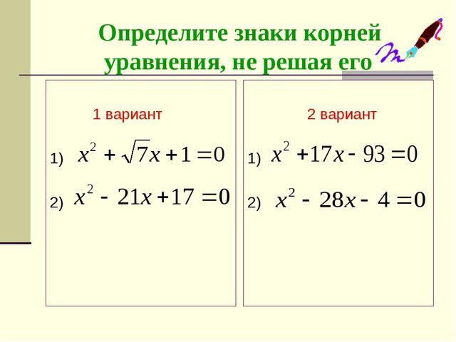 Определите знаки корней уравнения, не решая его 1 вариант 1) 2) 2 вариант 1)...