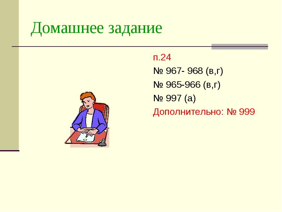 Домашнее задание п.24 № 967- 968 (в,г) № 965-966 (в,г) № 997 (а) Дополнительн...