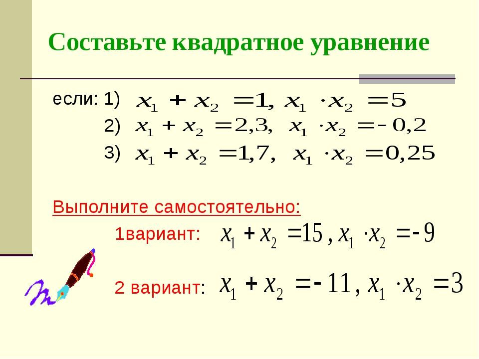 Составьте квадратное уравнение если: 1) 2) 3) Выполните самостоятельно: 1вари...