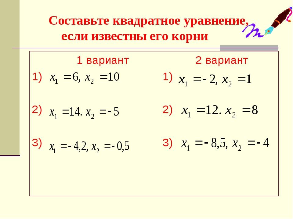 Составьте квадратное уравнение, если известны его корни 1 вариант 2 вариант...