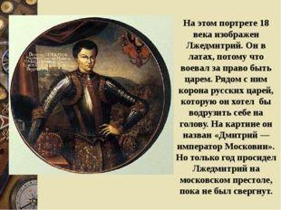 На этом портрете 18 века изображен Лжедмитрий. Он в латах, потому что воевал
