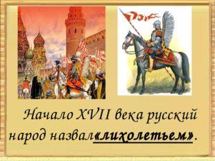 Начало XVII века русский народ назвал«лихолетьем».