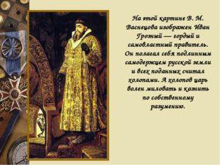 На этой картине В. М. Васнецова изображен Иван Грозный — гордый и самовластны