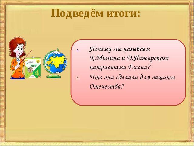 Подведём итоги: Почему мы называем К.Минина и Д.Пожарского патриотами России?...
