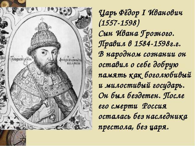 Царь Фёдор I Иванович (1557-1598) Сын Ивана Грозного. Правил в 1584-1598г.г....