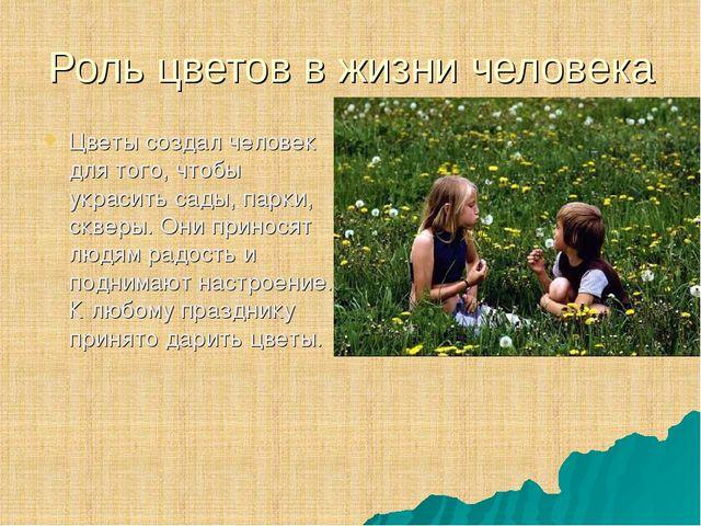 Роль цветов в жизни человека Цветы создал человек для того, чтобы украсить са...