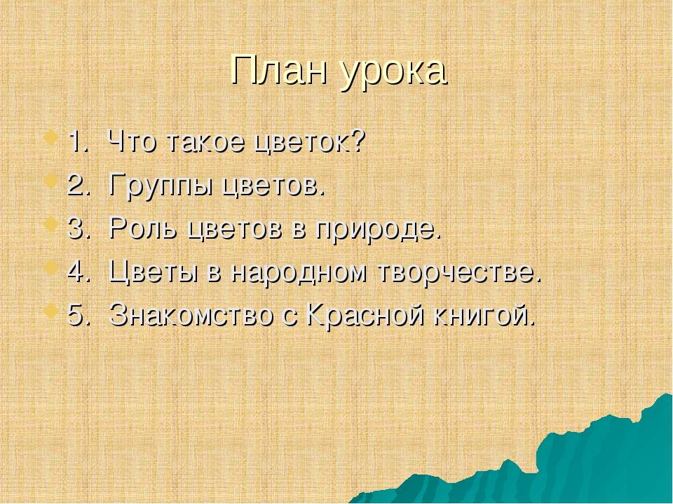План урока 1. Что такое цветок? 2. Группы цветов. 3. Роль цветов в природе. 4...