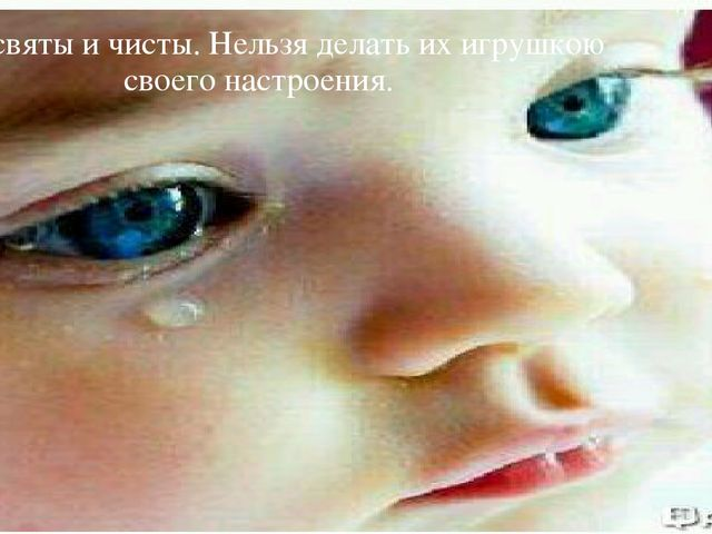 Дети святы и чисты. Нельзя делать их игрушкою своего настроения.