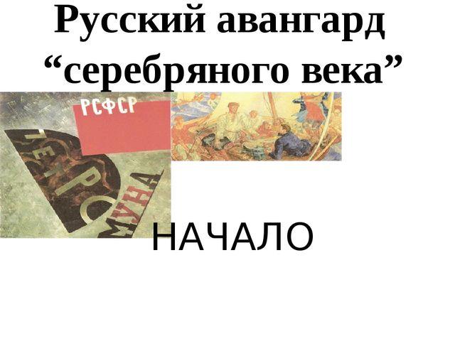 """Русский авангард """"серебряного века"""" НАЧАЛО"""