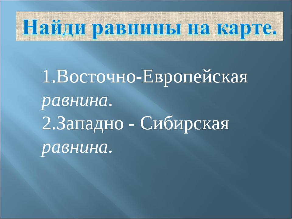 1.Восточно-Европейская равнина. 2.Западно - Сибирская равнина.