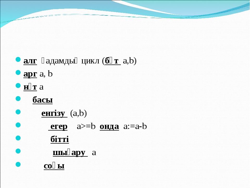 алгқадамдық цикл (бүта,b) аргa, b нәта басы енгізу(а,b) ...