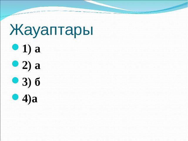 Жауаптары 1) а 2) а 3) б 4)а