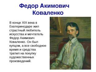 Федор Акимович Коваленко В конце ХIХ века в Екатеринодаре жил страстный люб