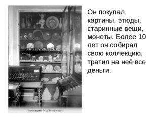 Он покупал картины, этюды, старинные вещи, монеты. Более 10 лет он собирал с