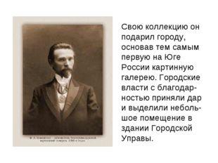 Свою коллекцию он подарил городу, основав тем самым первую на Юге России кар