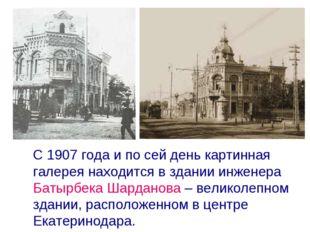 С 1907 года и по сей день картинная галерея находится в здании инженера Баты