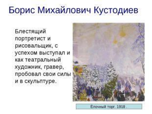 Борис Михайлович Кустодиев Блестящий портретист и рисовальщик, с успехом выс