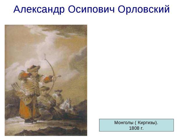 Александр Осипович Орловский Автопортрет. 1806 г. Монголы ( Киргизы). 1808 г.