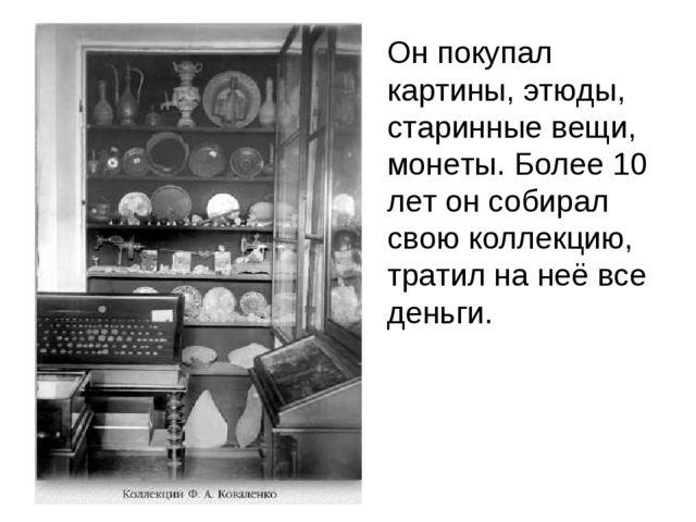 Он покупал картины, этюды, старинные вещи, монеты. Более 10 лет он собирал с...