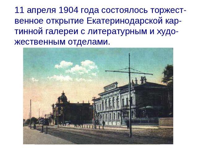 11 апреля 1904 года состоялось торжест-венное открытие Екатеринодарской кар-...