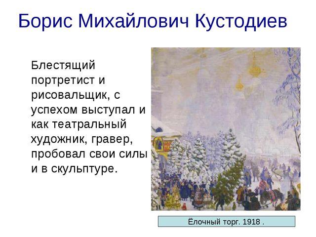 Борис Михайлович Кустодиев Блестящий портретист и рисовальщик, с успехом выс...