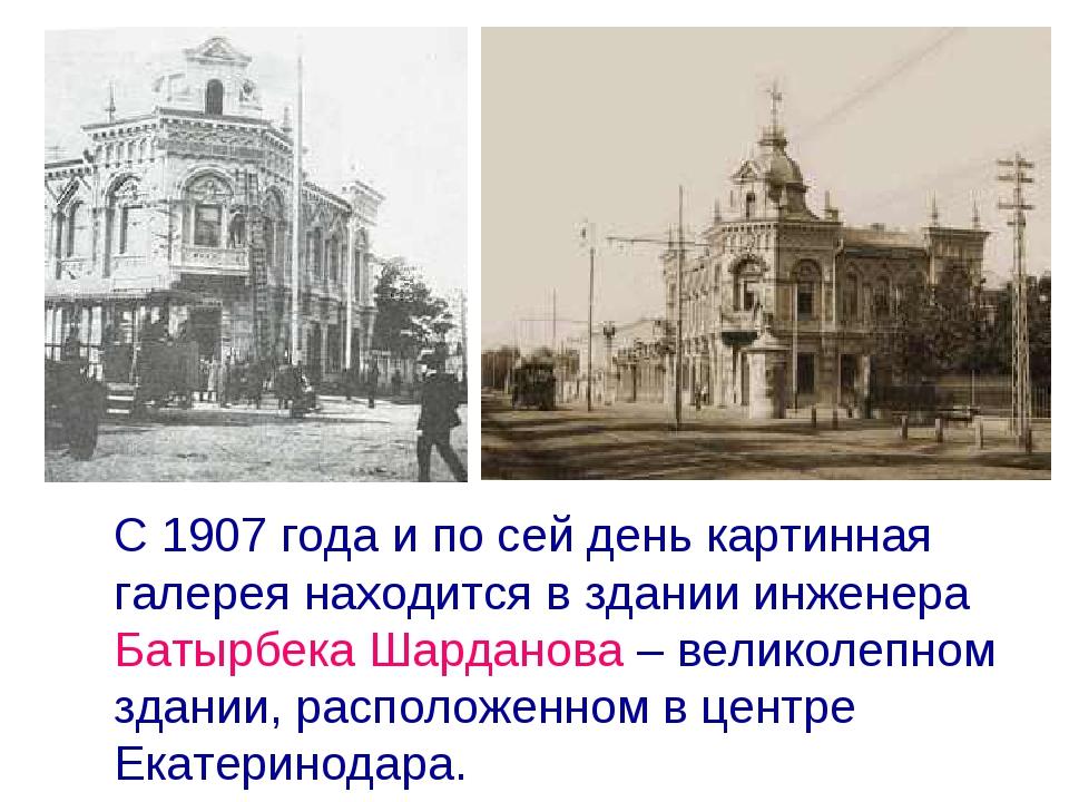 С 1907 года и по сей день картинная галерея находится в здании инженера Баты...