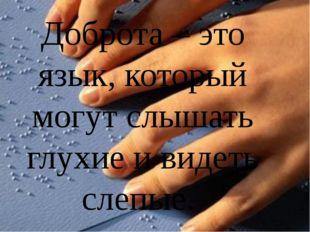 Доброта – это язык, который могут слышать глухие и видеть слепые.