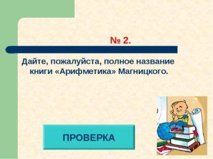 № 2. Дайте, пожалуйста, полное название книги «Арифметика» Магницкого. ПРОВЕ