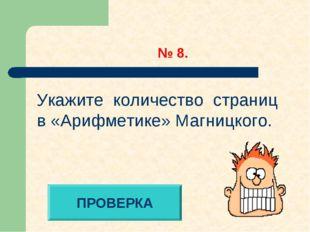 № 8. ПРОВЕРКА Укажите количество страниц в «Арифметике» Магницкого.