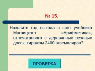 № 15. Назовите год выхода в свет учебника Магницкого «Арифметика», отпечатан
