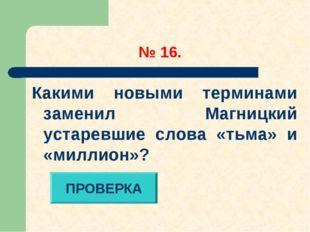 № 16. Какими новыми терминами заменил Магницкий устаревшие слова «тьма» и «м