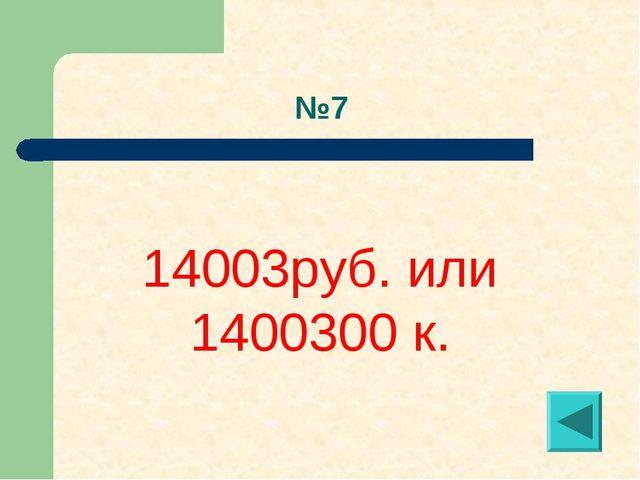 №7 14003руб. или 1400300 к.