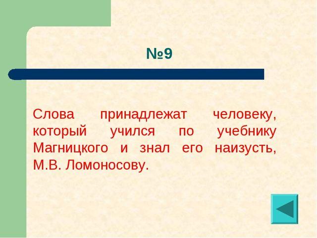 №9 Слова принадлежат человеку, который учился по учебнику Магницкого и знал...