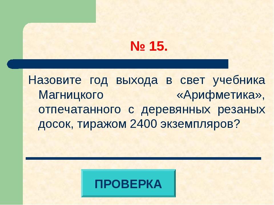 № 15. Назовите год выхода в свет учебника Магницкого «Арифметика», отпечатан...