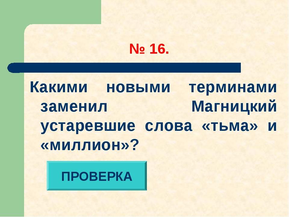 № 16. Какими новыми терминами заменил Магницкий устаревшие слова «тьма» и «м...