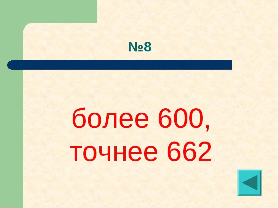 №8 более 600, точнее 662
